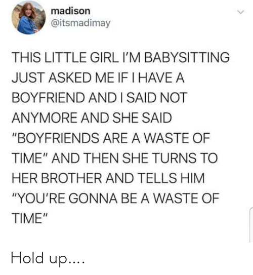 """Girl, Time, and Boyfriend: madison  @itsmadimay  THIS LITTLE GIRL I'M BABYSITTING  JUST ASKED ME IF I HAVE A  BOYFRIEND ANDI SAID NOT  ANYMORE AND SHE SAID  """"BOYFRIENDS ARE A WASTE OF  TIME"""" AND THEN SHE TURNS TO  HER BROTHER AND TELLS HIM  """"YOU'RE GONNA BE A WASTE OF  TIME"""" Hold up…."""