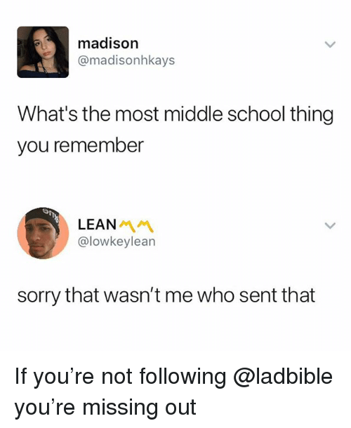 Lean, School, and Sorry: madison  @madisonhkays  What's the most middle school thing  you remember  LEAN  @lowkeylean  sorry that wasn't me who sent that If you're not following @ladbible you're missing out