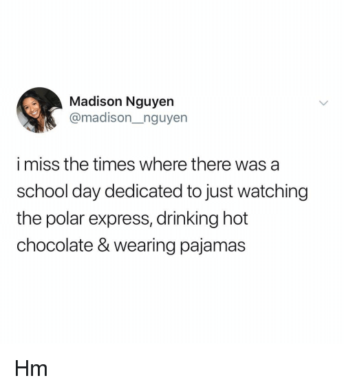 Drinking, Memes, and Polar Express: Madison Nguyen  @madison_nguyen  i miss the times where there was a  school day dedicated to just watching  the polar express, drinking hot  chocolate & wearing pajamas Hm