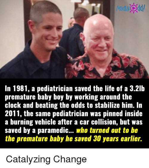 Baby, It's Cold Outside, Cars, and Clock: MadlyOdd/  In 1981, a pediatrician saved the life of a 3.21b  premature baby boy by working around the  clock and beating the odds to stabilize him. In  2011, the same pediatrician was pinned inside  a burning vehicle after a car collision, but was  saved by a paramedic... who turned out to be  the premature baby he Saved years earlier Catalyzing Change