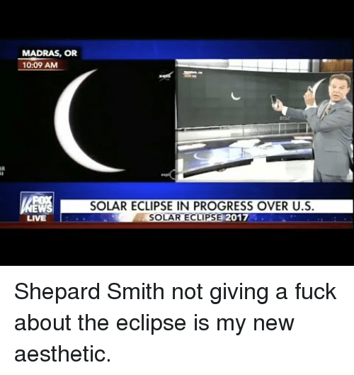 Aesthetic, Eclipse, and Fuck: MADRAS, OR  10:09 AM  EW  LIVE  SOLAR ECLIPSE IN PROGRESS OVER U.S  LAR ECLIPSE 201 <p>Shepard Smith not giving a fuck about the eclipse is my new aesthetic.</p>