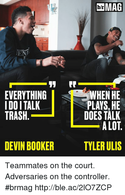 Trash, Http, and Lots: MAG  ENA  EVERYTHING  I DOI TALK  TRASH.  WHEN HE  PLAYS, HE  DOES TALK  A LOT  DEVIN BOOKER  TYLER ULIS Teammates on the court. Adversaries on the controller. #brmag http://ble.ac/2lO7ZCP