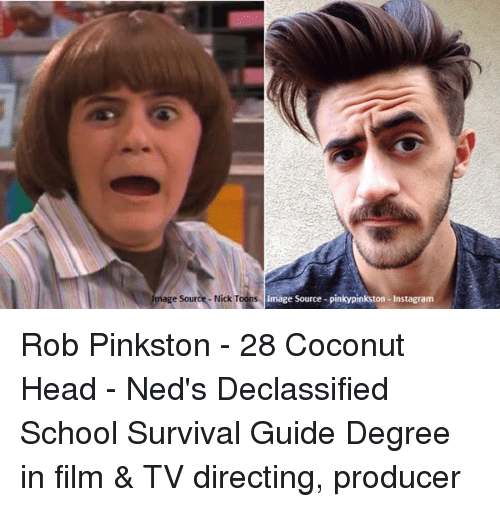 Memes, Ned's Declassified School Survival Guide, and Ned's Declassified School Survival Guide: mage source Nick Toons  Image Source pinkypinkston -Instagram Rob Pinkston - 28 Coconut Head - Ned's Declassified School Survival Guide Degree in film & TV directing, producer