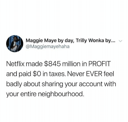 Netflix, Taxes, and Never: Maggie Maye by day, Trilly Wonka by....  @Maggiemayehaha  Netflix made $845 million in PROFIT  and paid $0 in taxes. Never EVER feel  badly about sharing your account with  your entire neighbourhood.