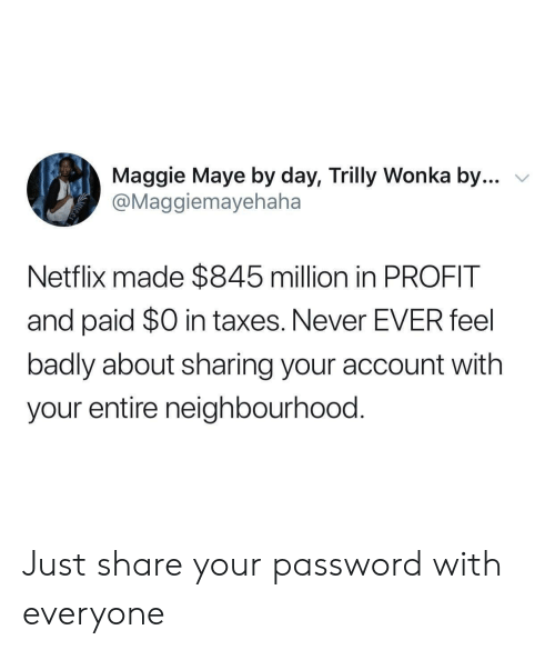 Netflix, Taxes, and Never: Maggie Maye by day, Trilly Wonka by...  @Maggiemayehaha  Netflix made $845 million in PROFIT  and paid $0 in taxes. Never EVER feel  badly about sharing your account with  your entire neighbourhood. Just share your password with everyone