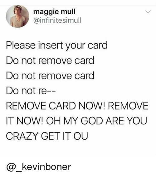 Crazy, Funny, and God: maggie mull  @infinitesimull  Please insert your card  Do not remove card  Do not remove card  Do not re  REMOVE CARD NOW! REMOVE  IT NOW! OH MY GOD ARE YOU  CRAZY GET IT OU @_kevinboner