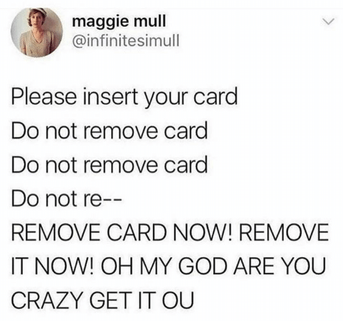 Crazy, Dank, and God: maggie mull  @infinitesimull  Please insert your card  Do not remove card  Do not remove card  Do not re  REMOVE CARD NOW! REMOVE  IT NOW! OH MY GOD ARE YOU  CRAZY GET IT OUU  --