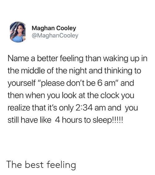 "Clock, Dank, and Best: Maghan Cooley  @MaghanCooley  Name a better feeling than waking up in  the middle of the night and thinking to  yourself ""please don't be 6 am"" and  then when you look at the clock you  realize that it's only 2:34 am and you  still have like 4 hours to sleep!! The best feeling"