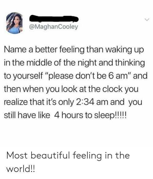 """Beautiful, Clock, and The Middle: @MaghanCooley  Name a better feeling than waking up  in the middle of the night and thinking  to yourself """"please don't be 6 am"""" and  then when you look at the clock you  realize that it's only 2:34 am and you  still have like 4 hours to sleep!!!! Most beautiful feeling in the world!!"""