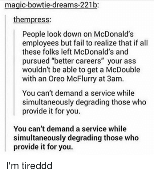 "Ass, Fail, and McDonalds: magic-bowtie-dreams-221b:  thempress:  People look down on McDonald's  employees but fail to realize that if all  these folks left McDonald's and  pursued ""better careers"" your ass  wouldn't be able to get a McDouble  with an Oreo McFlurry at 3am.  You can't demand a service while  simultaneously degrading those who  provide it for you.  You can't demand a service while  simultaneously degrading those who  provide it for you. I'm tireddd"