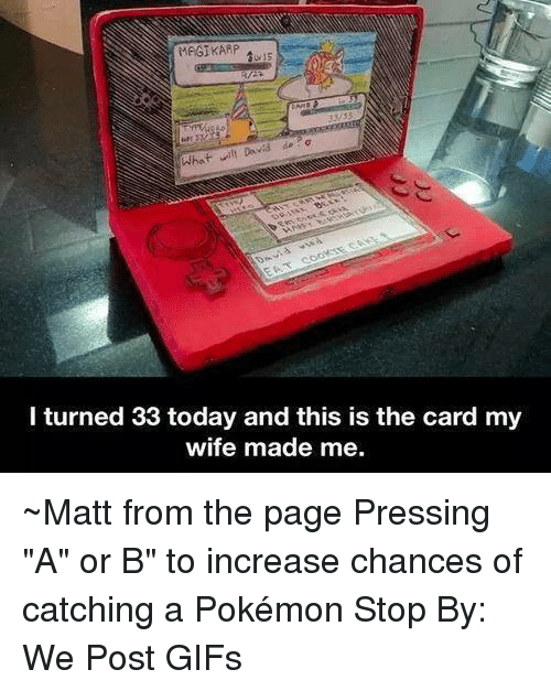 """Dank, Magikarp, and Pokemon: MAGIKARP  What will Dovid d.  l turned 33 today and this is the card my  wife made me. ~Matt from the page Pressing """"A"""" or B"""" to increase chances of catching a Pokémon Stop By: We Post GIFs"""