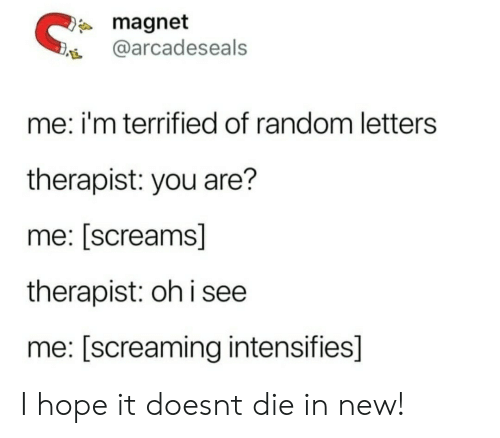 Hope, Intensifies, and Random: magnet  @arcadeseals  me: i'm terrified of random letters  therapist: you are?  me: [screams]  therapist: oh i see  me: [screaming intensifies] I hope it doesnt die in new!
