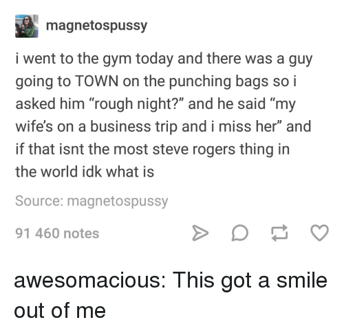 """Gym, Tumblr, and Blog: magnetospussy  i went to the gym today and there was a guy  going to TOWN on the punching bags so i  asked him """"rough night?"""" and he said """"my  wife's on a business trip and i miss her"""" and  if that isnt the most steve rogers thing in  the world idk what is  Source: magnetospussy  91 460 notes awesomacious:  This got a smile out of me"""