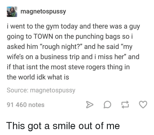 """Gym, Business, and Smile: magnetospussy  i went to the gym today and there was a guy  going to TOWN on the punching bags so i  asked him """"rough night?"""" and he said """"my  wife's on a business trip and i miss her"""" and  if that isnt the most steve rogers thing in  the world idk what is  Source: magnetospussy  91 460 notes This got a smile out of me"""