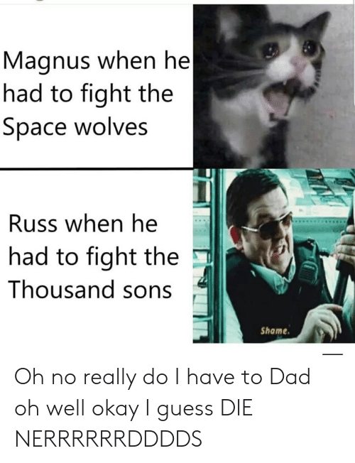Dad, Guess, and Okay: Magnus when he|  had to fight the  Space wolves  Russ when he  had to fight the  Thousand sons  Shame Oh no really do I have to Dad oh well okay I guess DIE NERRRRRRDDDDS