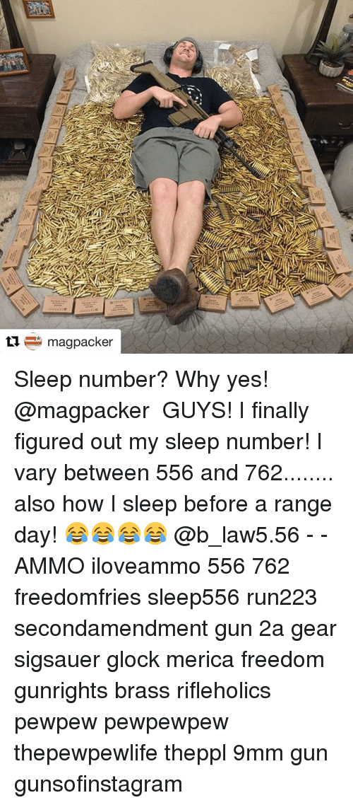 Memes, 🤖, and Glock: magpacker Sleep number? Why yes! @magpacker ・・・ GUYS! I finally figured out my sleep number! I vary between 556 and 762........ also how I sleep before a range day! 😂😂😂😂 @b_law5.56 - - AMMO iloveammo 556 762 freedomfries sleep556 run223 secondamendment gun 2a gear sigsauer glock merica freedom gunrights brass rifleholics pewpew pewpewpew thepewpewlife theppl 9mm gun gunsofinstagram