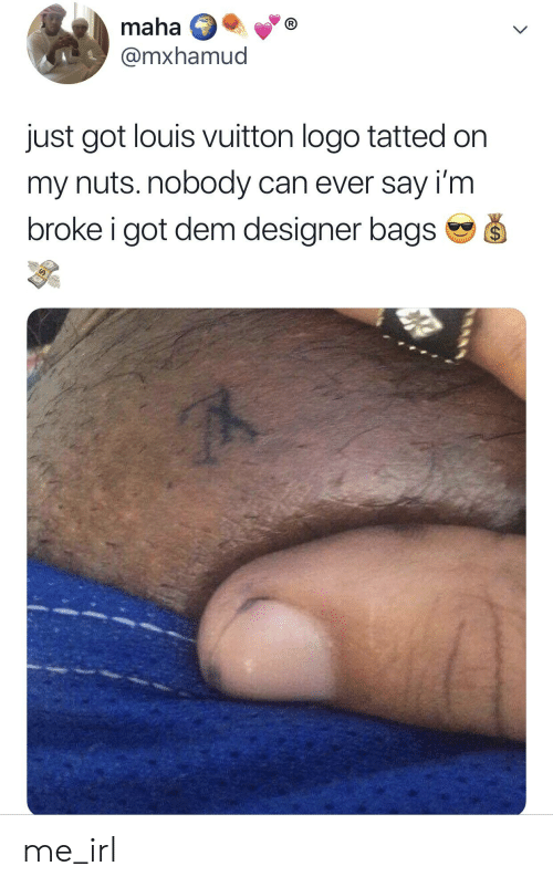Louis Vuitton, Irl, and Me IRL: maha  @mxhamud  just got louis vuitton logo tatted on  my nuts.nobody can ever say i'm  broke i got dem designer bagsSS me_irl