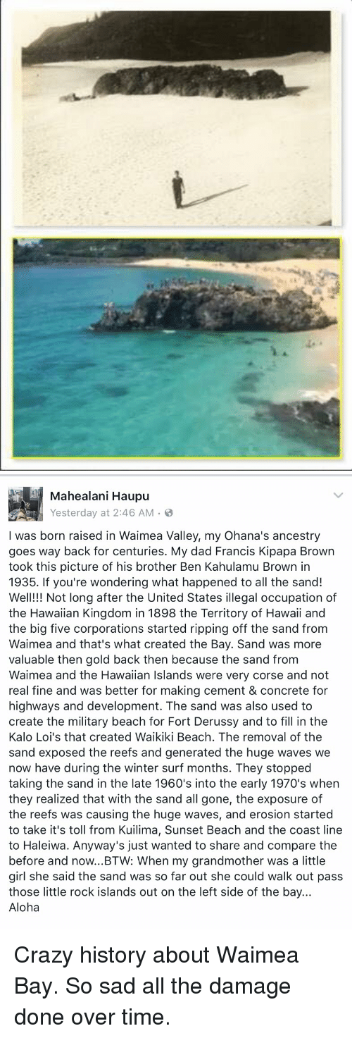 Crazy, Dad, and Funny: Mahealani Haupu  Yesterday at 2:46 AM B  was born raised in Waimea Valley, my ohana's ancestry  goes way back for centuries  My dad Francis Kipapa Brown  took this picture of his brother Ben Kahulamu Brown in  1935. If you're wondering what happened to all the sand!  Well!!! Not long after the United States  illegal occupation of  the Hawaiian Kingdom in 1898 the Territory of Hawaii and  the big five corporations started ripping off the sand from  Waimea and that's what created the Bay. Sand was more  valuable then gold back then because the sand from  Waimea and the Hawaiian Islands were very corse and not  real fine and was better for making cement & concrete for  highways and development. The sand was also used to  create the military beach for Fort Derussy and to fill in the  Kalo Loi's that created Waikiki Beach. The removal of the  sand exposed the reefs and generated the huge waves we  now have during the winter surf months. They stopped  taking the sand in the late 1960's into the early 1970's when  they realized that with the sand all gone, the exposure of  the reefs was causing the huge waves, and erosion started  to take it's toll from Kuilima, Sunset Beach and the coast line  to Haleiwa. Anyway's just wanted to share and compare the  before and now...BTW: When my grandmother was a little  girl she said the sand was so far out she could walk out pass  those little rock islands out on the left side of the bay.  Aloha Crazy history about Waimea Bay. So sad all the damage done over time.
