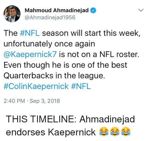 Nfl, Best, and The League: Mahmoud Ahmadinejad  @Ahmadinejad1956  The #NFL season will start this week,  unfortunately once again  @Kaepernick7 is not on a NFL roster.  Even though he is one of the best  Quarterbacks in the league  #ColinKaepernick #NFL  2:40 PM Sep 3, 2018