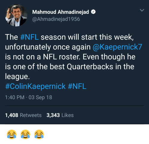 Nfl, Best, and The League: Mahmoud Ahmadinejad  @Ahmadinejad1956  The #NFL season will start this week,  unfortunately once again @Kaepernick7  is not on a NFL roster. Even though he  is one of the best Quarterbacks in the  league.  #ColinKaepernick #NFL  1:40 PM 03 Sep 18  1,408 Retweets 3,343 Likes