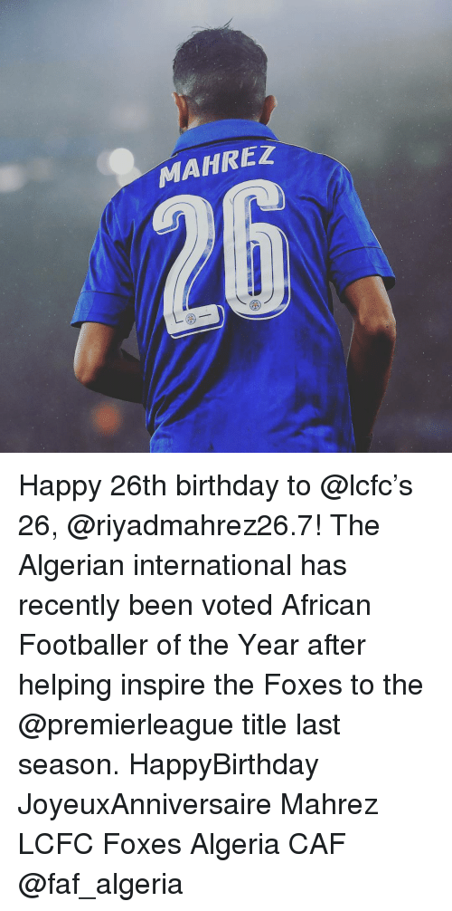 Birthday, Memes, and Happy: MAHREZ Happy 26th birthday to @lcfc's 26, @riyadmahrez26.7! The Algerian international has recently been voted African Footballer of the Year after helping inspire the Foxes to the @premierleague title last season. HappyBirthday JoyeuxAnniversaire Mahrez LCFC Foxes Algeria CAF @faf_algeria