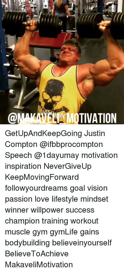 Gym, Love, and Memes: @MAIANE MOTIVATION GetUpAndKeepGoing Justin Compton @ifbbprocompton Speech @1dayumay motivation inspiration NeverGiveUp KeepMovingForward followyourdreams goal vision passion love lifestyle mindset winner willpower success champion training workout muscle gym gymLife gains bodybuilding believeinyourself BelieveToAchieve MakaveliMotivation
