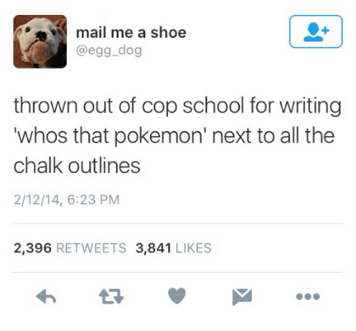 Pokemon, School, and Mail: mail me a shoe  @egg_dog  thrown out of cop school for writing  whos that pokemon' next to all the  chalk outlines  2/12/14, 6:23 PM  2,396 RETWEETS 3,841 LIKES