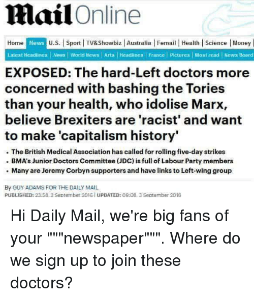 "Doctor, Money, and News: mail  Online  Home  News U.S. Sport l TV&Showbiz Australia l Femail Health Science Money  Laiest Headlines News World News l Arts I Headlines l France l Pictures l Most read News Board  EXPOSED: The hard-Left doctors more  concerned with bashing the Tories  than your health, who idolise Marx,  believe Brexiters are 'racist' and want  to make 'capitalism history'  The British Medical Association has called for rolling five-day strikes  BMA's Junior Doctors Committee (JDC) is fullof Labour Party members  Many are Jeremy Corbyn supporters and have links to Left-wing group  By GUY ADAMS FOR THE DAILY MAIL  PUBLISHED: 2  2 September 2016 UPDATED: O9:08, 3 September 2016 Hi Daily Mail, we're big fans of your """"""newspaper"""""". Where do we sign up to join these doctors?"