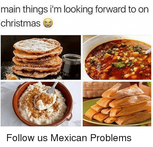 Main Things I M Looking Forward To On Christmas Follow Us Mexican