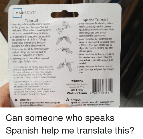 """Funny, Spanish, and Wal Mart: MAİNSTAYS""""  To Install  Spanish To Install  1. Mounting surface must be completeły free  1. Spanish translation for Mounting surface  of dirt, grease, wax, flaking paint or old  wall paper. Water resistant mounting tapes  must be completely free of dirt, grease  wax, flaking paint or old wall paper.Water  e  resistant mounting tapes are not  recommended for use on stucco.  are not recommended for use on stucco.  2. To determine the amount of tabs required,  2. Spanish translation for To determine the  use general rule of 1/8 lb. 1 """"of tape.  Handle tape by edges only. Excessive  handling may affect adhesive quality  amount of tabs required, use general rule of  of 1/8 lb.- 1 of tape. Handle tape by  edges only. Excessive handling may affect  3. Remove one side of the protective paper  on back of tape and place on back of  mirror tile or object to be installed.  3. Spanish translation for Remove one side of  the protective paper on back of tape and  place on back of mirror tile or object to be  4. Remove paper on other side of tape and  press object firmly in place.  installed  Use mounting tape for mirrors, glass, plastic,tiles  fabric and leather, IMPORTANT: Not recommended  4. Spanish translation for Remove paper on  other side of tape and press object firmly in  use on wallpaper, unfinished wood, drywall,  stucco or surfaces that peel. Liability is limited to  replacement of this product to the original purchaser.  Spanish translations for Use mounting tape for  mirrors, glass, plastic, tiles, fabric and leather  IMPORTANT: Not recommended for use on  wallpaper, unfinished wood, drywall, stucco on  surfaces that peel. Liability is limited to replacement  of this product to the original purchaser  WHWTAPES  Marketed by Wal-Mart Stores, Ind  Bentonville, AR 72716  MADE IN CHINA  Walmart.com 6944 81681 2  A WARNING:  A SPANISH  Wear safety goggles and gloves when working with  mirror to avoid personal injury  Spanish translations for We"""