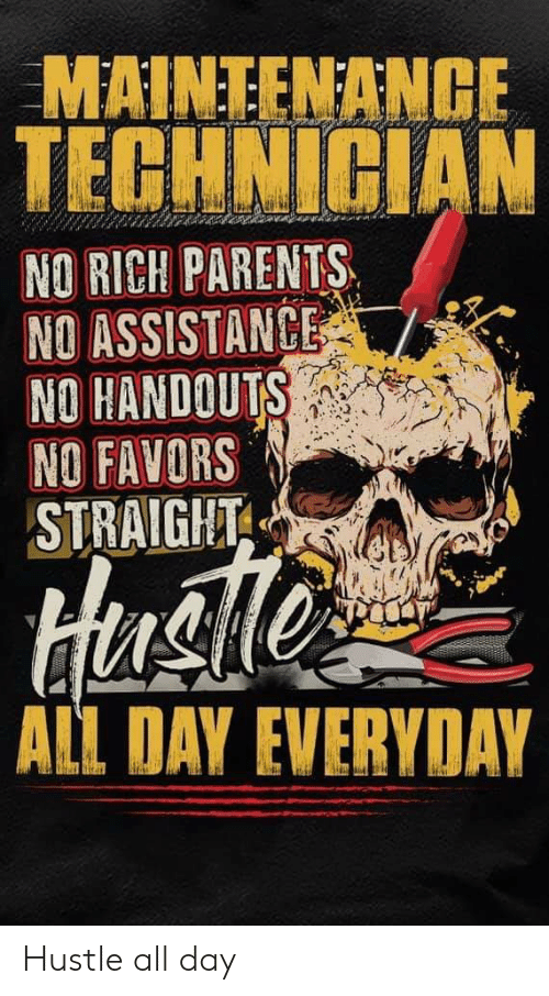 Parents, Favors, and Day: MAINTENANGE  TECHNICIAN  NO RICH PARENTS  NO ASSISTANCE  NO HANDOUTS  NO FAVORS  STRAIGHT  Hue  ALL DAY EVERYDAY Hustle all day