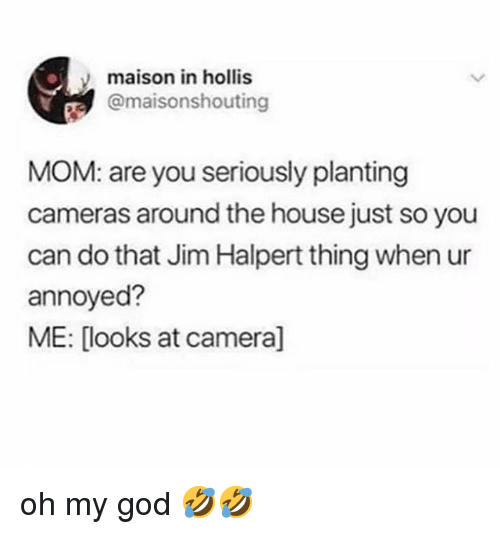 God, Jim Halpert, and Memes: maison in hollis  @maisonshouting  MOM: are you seriously planting  cameras around the house just so you  can do that Jim Halpert thing when ur  annoyed?  ME: [looks at camera] oh my god 🤣🤣