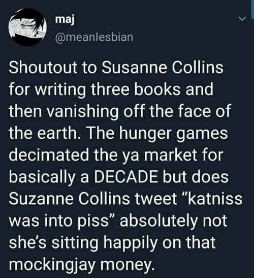"Books, The Hunger Games, and Money: maj  @meanlesbian  Shoutout to Susanne Collins  for writing three books and  then vanishing off the face of  the earth. I he hunger games  decimated the ya market for  basically a DECADE but does  Suzanne Collins tweet ""katniss  was into piss"" absolutely not  she's sitting happily on that  mockingjay money"