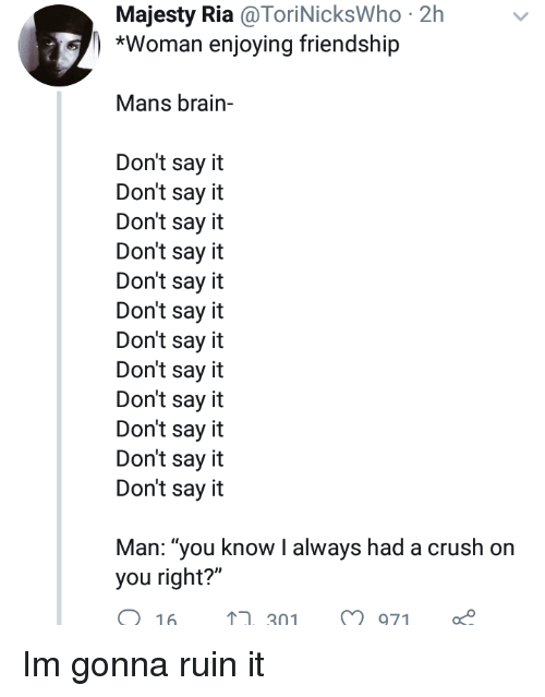 "Crush, Say It, and Brain: Majesty Ria @ToriNicksWho 2h  *Woman enjoying friendship  Mans brain-  Don't say it  Don't say it  Don't say it  Don't say it  Don't say it  Don't say it  Don't say it  Don't say it  Don't say it  Don't say it  Don't say it  Don't say it  Man: ""you know I always had a crush on  you right?""  O 16  ,301971 Im gonna ruin it"