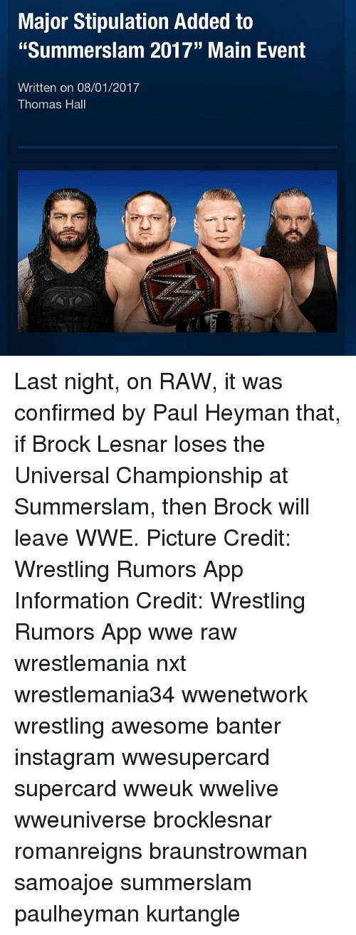 """Instagram, Memes, and Wrestling: Major Stipulation Added to  """"Summerslam 2017"""" Main Event  Written on 08/01/2017  Thomas Hall Last night, on RAW, it was confirmed by Paul Heyman that, if Brock Lesnar loses the Universal Championship at Summerslam, then Brock will leave WWE. Picture Credit: Wrestling Rumors App Information Credit: Wrestling Rumors App wwe raw wrestlemania nxt wrestlemania34 wwenetwork wrestling awesome banter instagram wwesupercard supercard wweuk wwelive wweuniverse brocklesnar romanreigns braunstrowman samoajoe summerslam paulheyman kurtangle"""