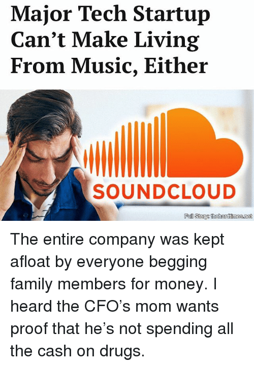 Drugs, Family, and Memes: Major Tech Startup  Can't Make Living  From Music, Either  SOUNDCLOUD  Full Story: thehardimes.net The entire company was kept afloat by everyone begging family members for money. I heard the CFO's mom wants proof that he's not spending all the cash on drugs.