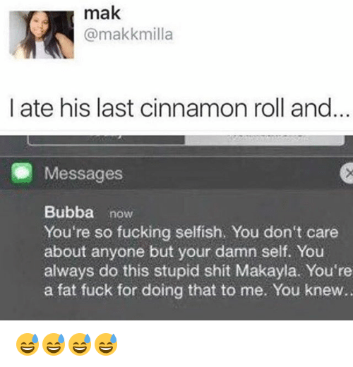 Bubba, Fucking, and Shit: mak  @makkmilla  I ate his last cinnamon roll and  Messages  Bubba now  You're so fucking selfish. You don't care  about anyone but your damn self. You  always do this stupid shit Makayla. You're  a fat fuck for doing that to me. You knew.. 😅😅😅😅
