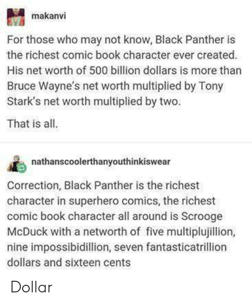 Superhero, Black, and Black Panther: makanvi  For those who may not know, Black Panther is  the richest comic book character ever created.  His net worth of 500 billion dollars is more than  Bruce Wayne's net worth multiplied by Tony  Stark's net worth multiplied by two.  That is all.  nathanscoolerthanyouthinkiswear  Correction, Black Panther is the richest  character in superhero comics, the richest  comic book character all around is Scrooge  McDuck with a networth of five multiplujillion,  nine impossibidillion, seven fantasticatrillion  dollars and sixteen cents Dollar