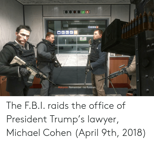 Lawyer, The Office, and Michael: Makarov: Remember no Russian The F.B.I. raids the office of President Trump's lawyer, Michael Cohen (April 9th, 2018)