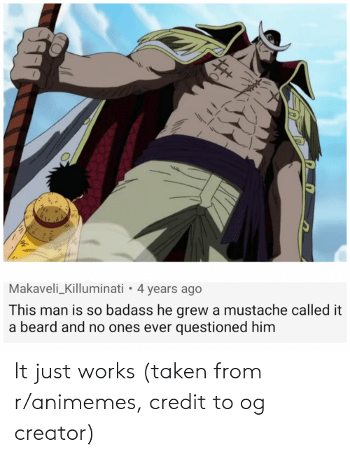 Beard, Taken, and Badass: Makaveli_Killuminati 4 years ago  This man is so badass he grew a mustache called it  a beard and no ones ever questioned him It just works (taken from r/animemes, credit to og creator)