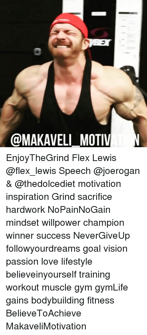 Flexing, Gym, and Love: @MAKAVELI_MOTIV EnjoyTheGrind Flex Lewis @flex_lewis Speech @joerogan & @thedolcediet motivation inspiration Grind sacrifice hardwork NoPainNoGain mindset willpower champion winner success NeverGiveUp followyourdreams goal vision passion love lifestyle believeinyourself training workout muscle gym gymLife gains bodybuilding fitness BelieveToAchieve MakaveliMotivation