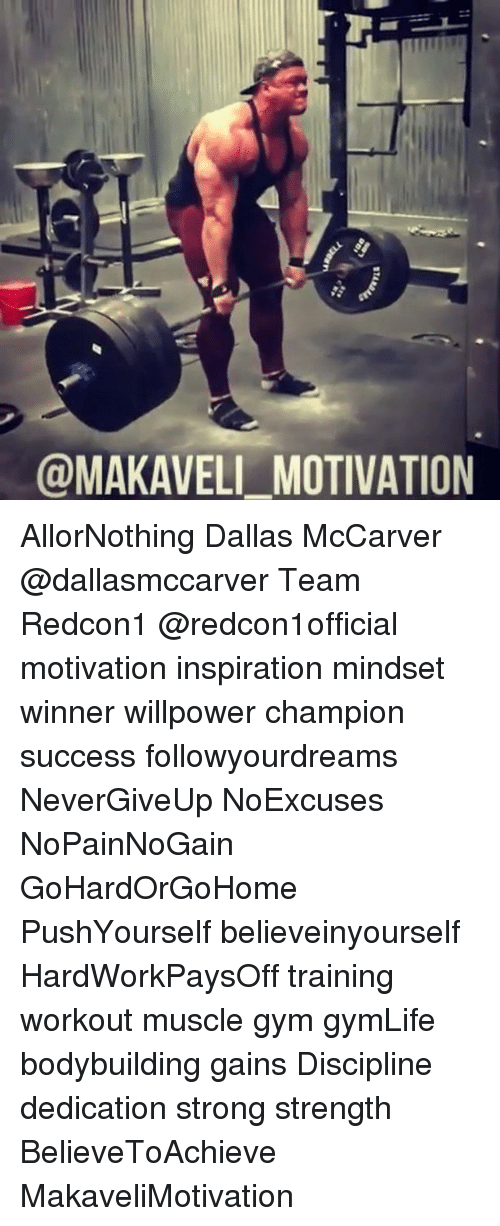 Gym, Memes, and Bodybuilding: @MAKAVELI_MOTIVATION AllorNothing Dallas McCarver @dallasmccarver Team Redcon1 @redcon1official motivation inspiration mindset winner willpower champion success followyourdreams NeverGiveUp NoExcuses NoPainNoGain GoHardOrGoHome PushYourself believeinyourself HardWorkPaysOff training workout muscle gym gymLife bodybuilding gains Discipline dedication strong strength BelieveToAchieve MakaveliMotivation