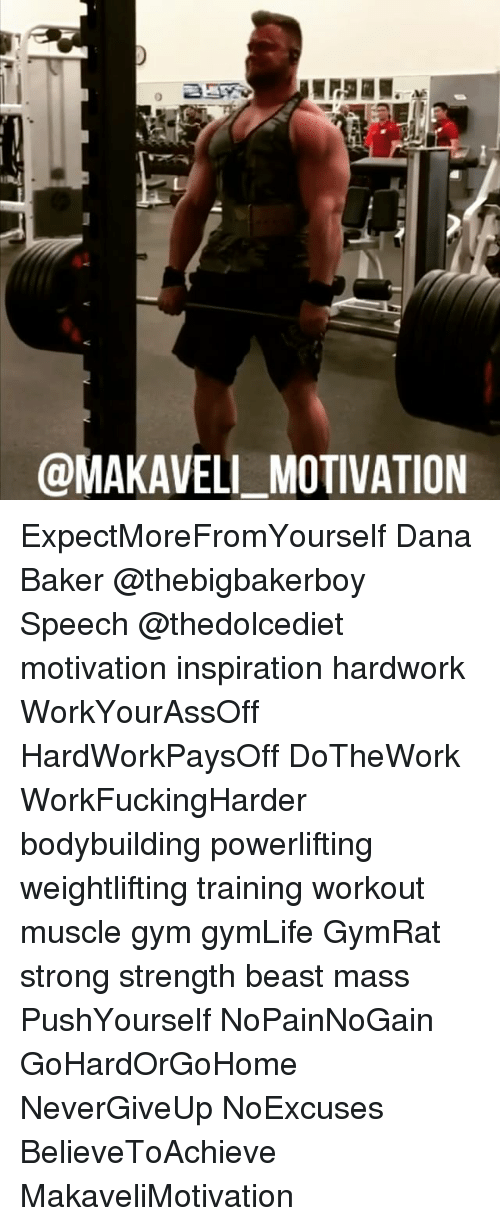 Gym, Memes, and Bodybuilding: @MAKAVELI MOTIVATION ExpectMoreFromYourself Dana Baker @thebigbakerboy Speech @thedolcediet motivation inspiration hardwork WorkYourAssOff HardWorkPaysOff DoTheWork WorkFuckingHarder bodybuilding powerlifting weightlifting training workout muscle gym gymLife GymRat strong strength beast mass PushYourself NoPainNoGain GoHardOrGoHome NeverGiveUp NoExcuses BelieveToAchieve MakaveliMotivation
