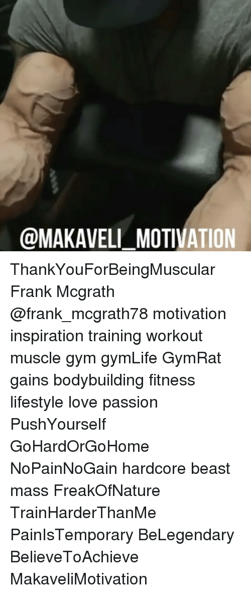Gym, Love, and Memes: @MAKAVELI MOTIVATION ThankYouForBeingMuscular Frank Mcgrath @frank_mcgrath78 motivation inspiration training workout muscle gym gymLife GymRat gains bodybuilding fitness lifestyle love passion PushYourself GoHardOrGoHome NoPainNoGain hardcore beast mass FreakOfNature TrainHarderThanMe PainIsTemporary BeLegendary BelieveToAchieve MakaveliMotivation