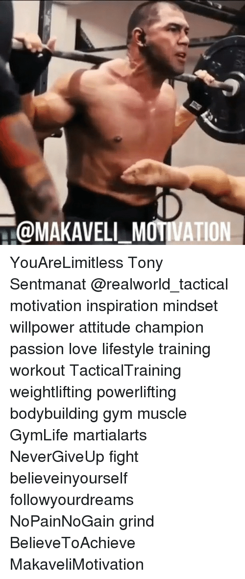 Gym, Love, and Memes: @MAKAVELI_MOTIVATION YouAreLimitless Tony Sentmanat @realworld_tactical motivation inspiration mindset willpower attitude champion passion love lifestyle training workout TacticalTraining weightlifting powerlifting bodybuilding gym muscle GymLife martialarts NeverGiveUp fight believeinyourself followyourdreams NoPainNoGain grind BelieveToAchieve MakaveliMotivation