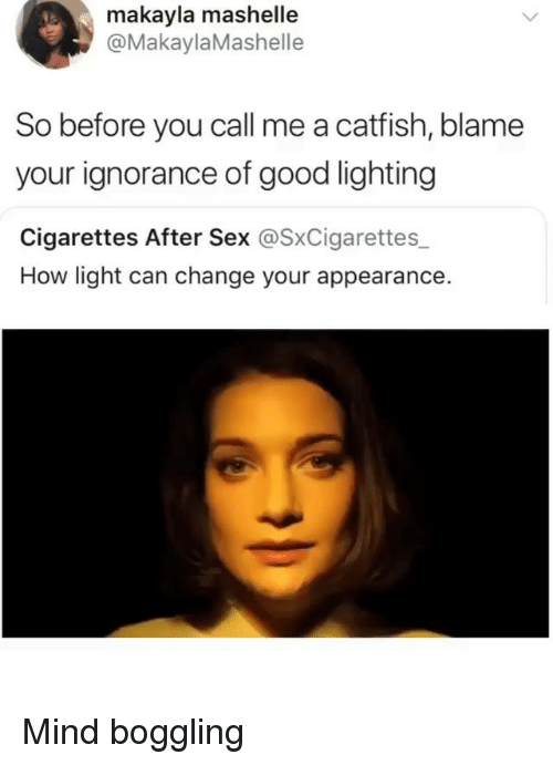 Catfished, Memes, and Sex: makayla mashelle  @MakaylaMashelle  So before you call me a catfish, blame  your ignorance of good lighting  Cigarettes After Sex @SxCigarettes  How light can change your appearance. Mind boggling