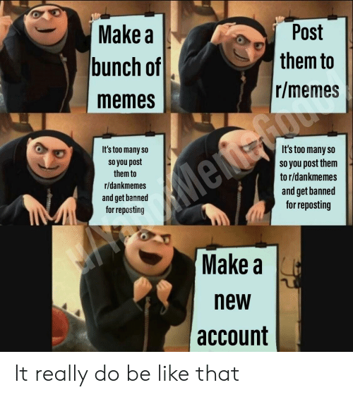 Be Like, Memes, and Dank Memes: Make a  bunch of  memes  Post  them to  r/memes  It's too many so  so you post  them to  r/dankmemes  and get banned  for reposting  It's too many so  so you post them  to r/dankmemes  and get banned  for reposting  Make a  new  account It really do be like that