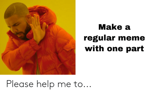Meme, Reddit, and Help: Make a  regular meme  with one part Please help me to...