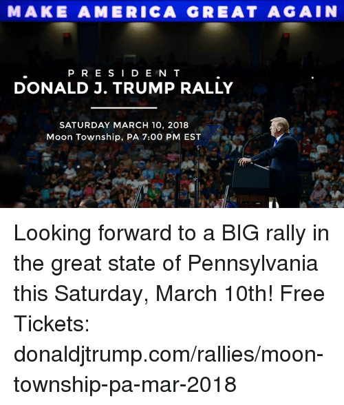 America, Free, and Moon: MAKE AMERICA GRE AT AGAIN  P R E SI D E N T  DONALD J. TRUMP RALLY  SATURDAY MARCH 10, 2018  Moon Township, PA 7:00 PM EST Looking forward to a BIG rally in the great state of Pennsylvania this Saturday, March 10th! Free Tickets: donaldjtrump.com/rallies/moon-township-pa-mar-2018