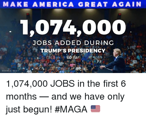 America, Jobs, and Source: MAKE AMERICA GREAT AGAIN  1,074,000  JOBS ADDED DURING  TRUMP'S PRESIDENCY  SOURCE: BLS 1,074,000 JOBS in the first 6 months — and we have only just begun! #MAGA 🇺🇸